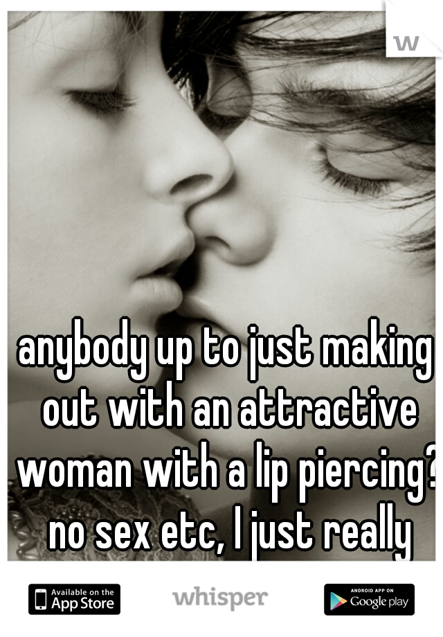 anybody up to just making out with an attractive woman with a lip piercing? no sex etc, I just really miss kissing...