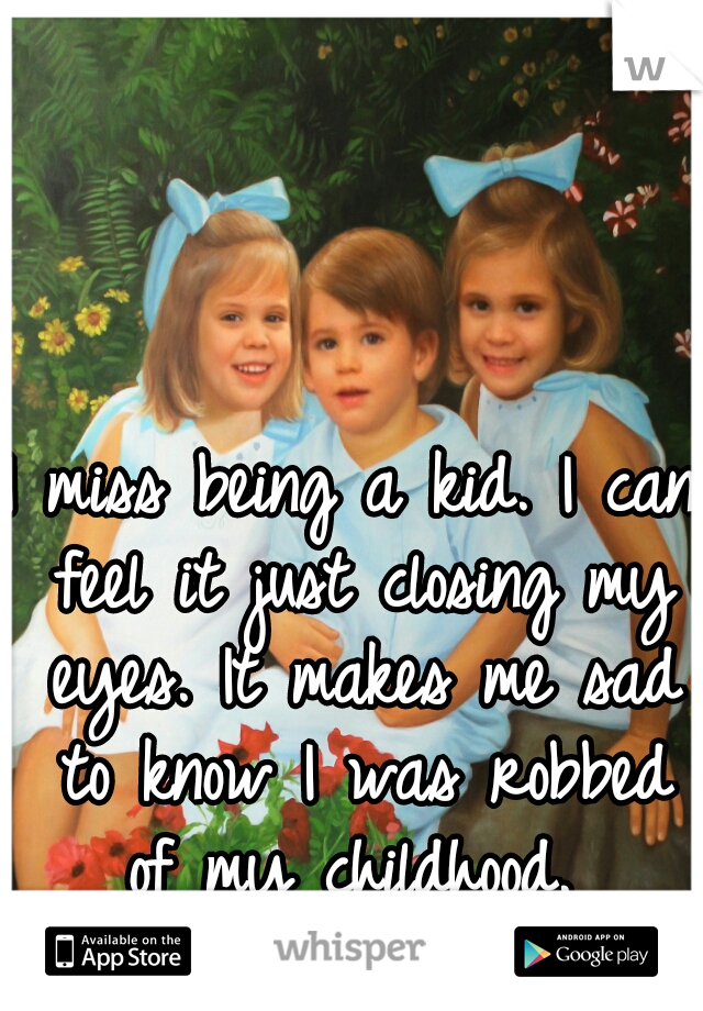 I miss being a kid. I can feel it just closing my eyes. It makes me sad to know I was robbed of my childhood.