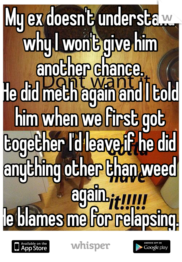 My ex doesn't understand why I won't give him another chance.  He did meth again and I told him when we first got together I'd leave if he did anything other than weed again.  He blames me for relapsing.