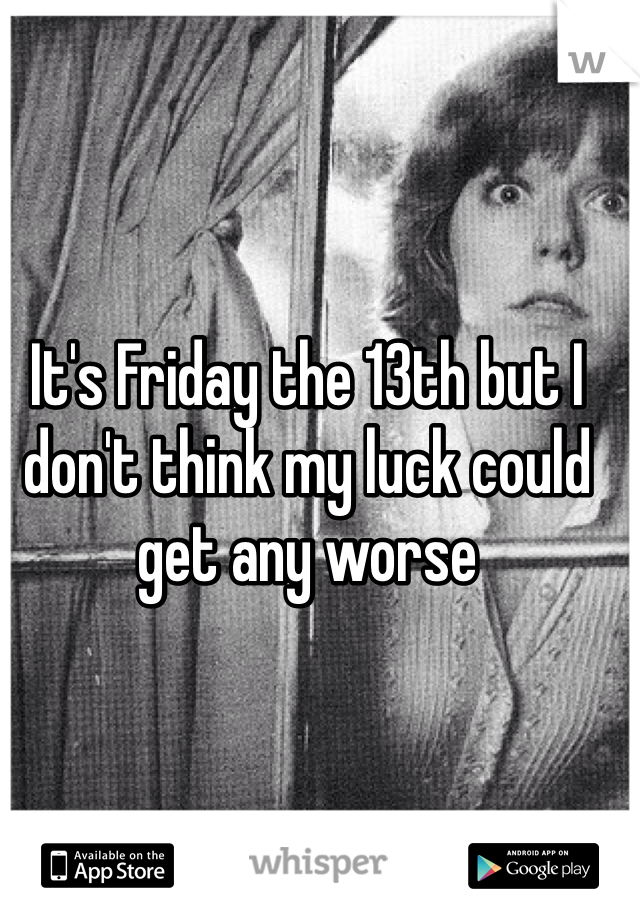 It's Friday the 13th but I don't think my luck could get any worse