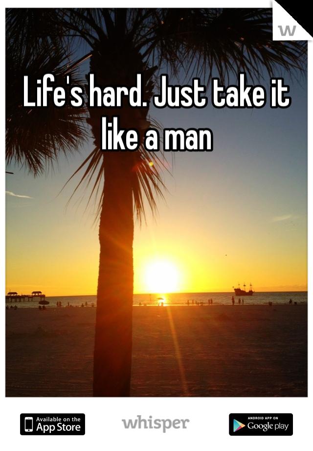 Life's hard. Just take it like a man