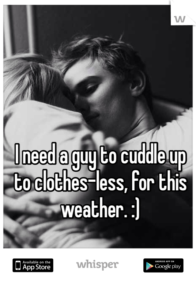 I need a guy to cuddle up to clothes-less, for this weather. :)