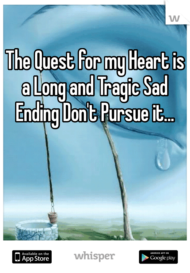 The Quest for my Heart is a Long and Tragic Sad Ending Don't Pursue it...
