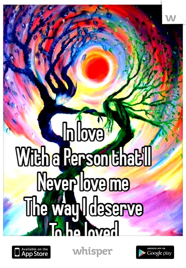 In love  With a Person that'll  Never love me  The way I deserve To be loved