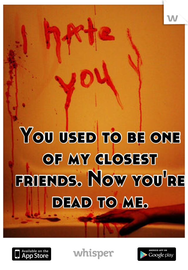 You used to be one of my closest friends. Now you're dead to me.