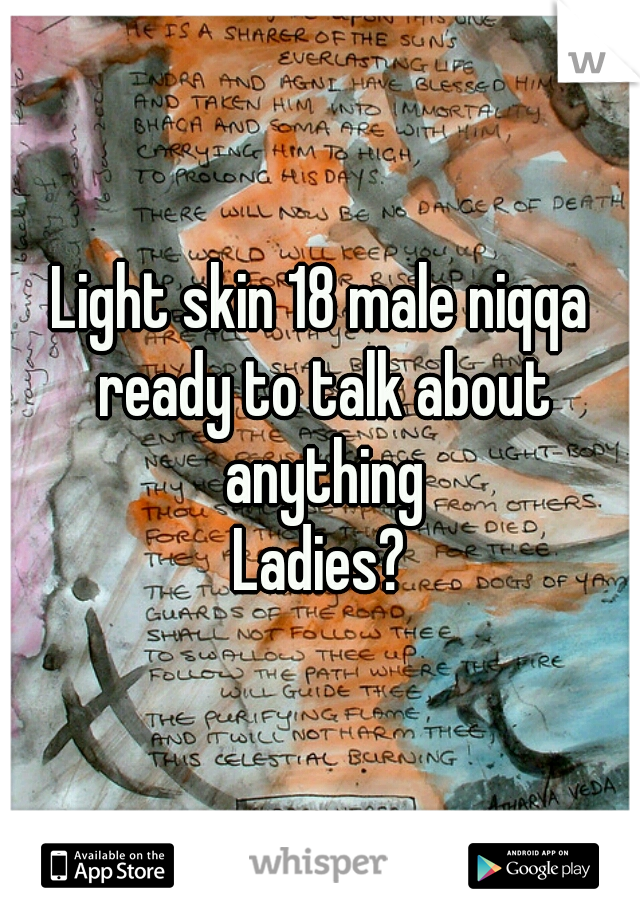 Light skin 18 male niqqa ready to talk about anything Ladies?
