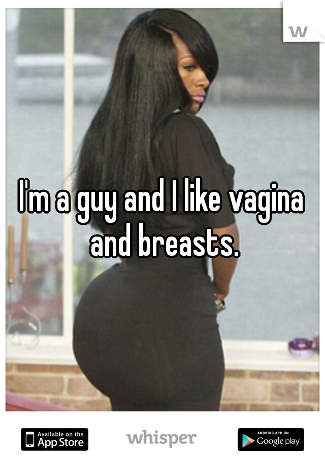 I'm a guy and I like vagina and breasts.