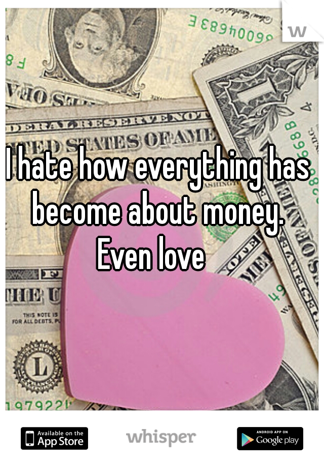 I hate how everything has become about money.  Even love