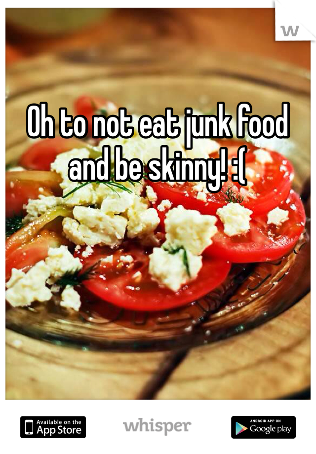 Oh to not eat junk food and be skinny! :(
