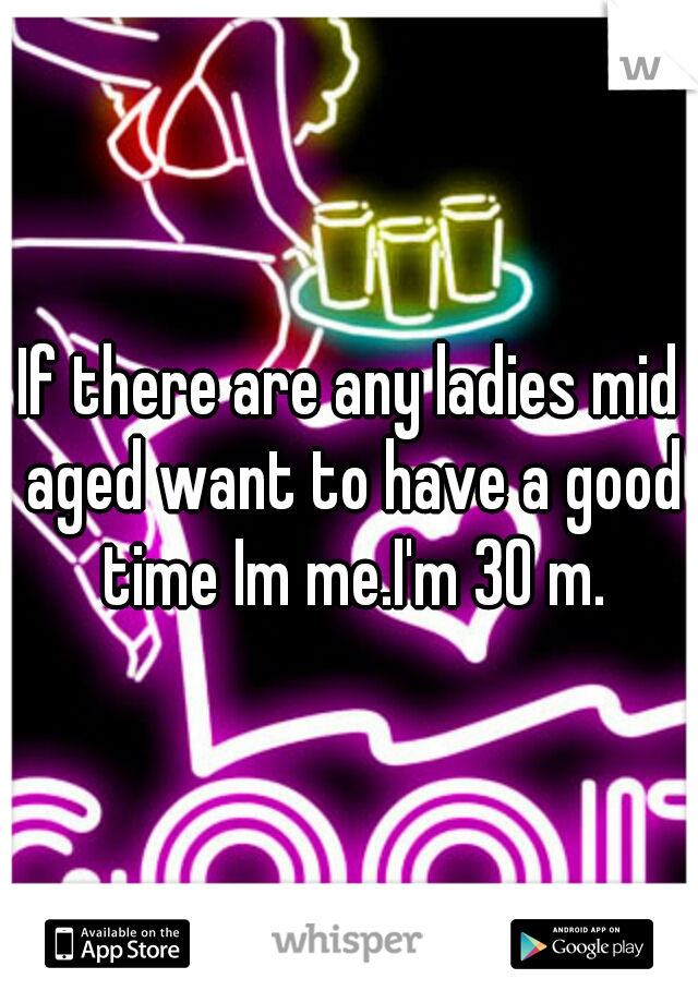 If there are any ladies mid aged want to have a good time Im me.I'm 30 m.