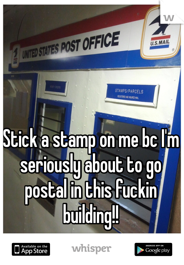 Stick a stamp on me bc I'm seriously about to go postal in this fuckin building!!