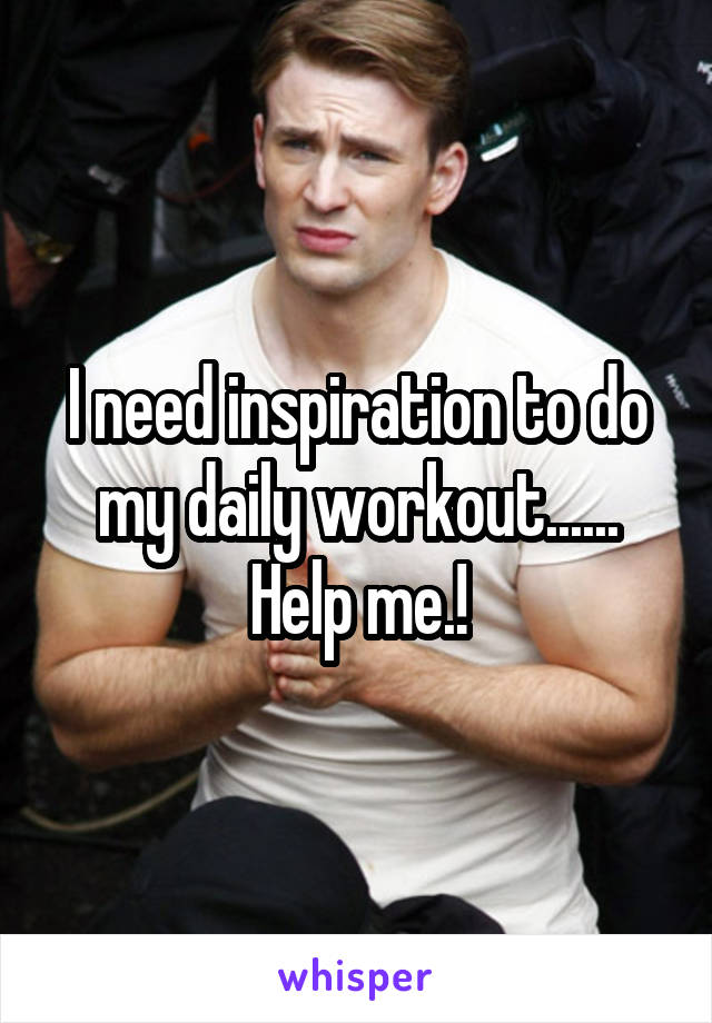 I need inspiration to do my daily workout...... Help me.!