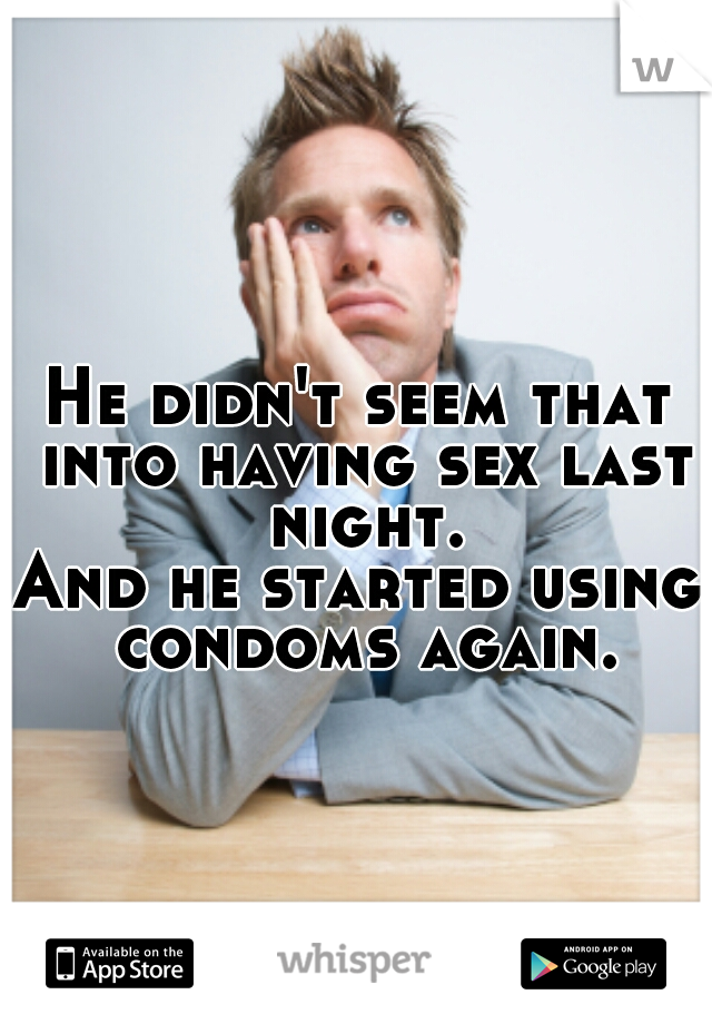 He didn't seem that into having sex last night. And he started using condoms again.