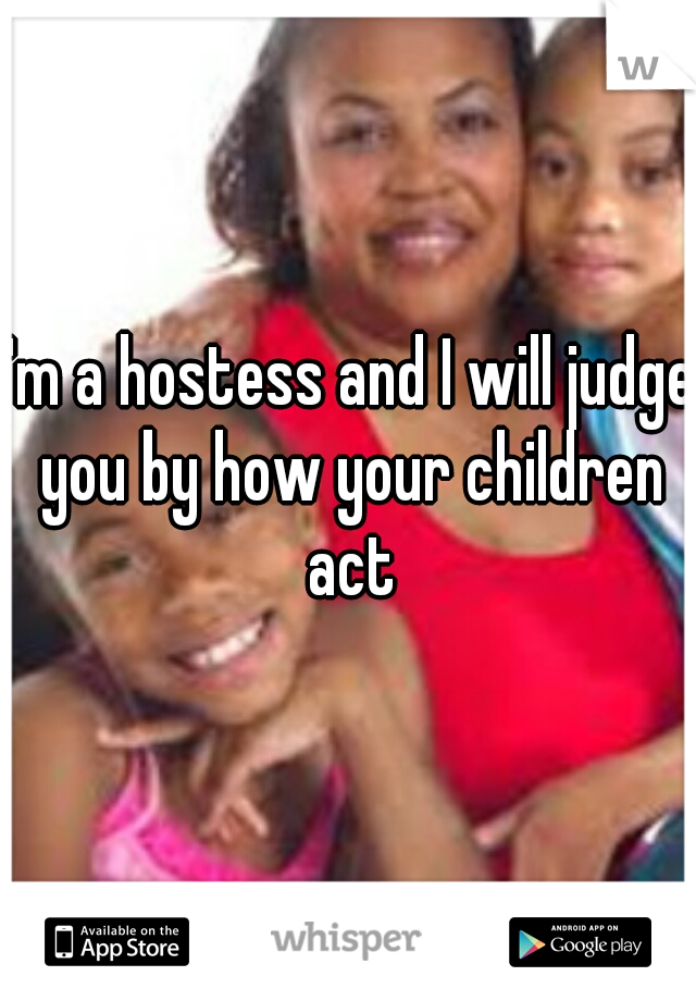 I'm a hostess and I will judge you by how your children act