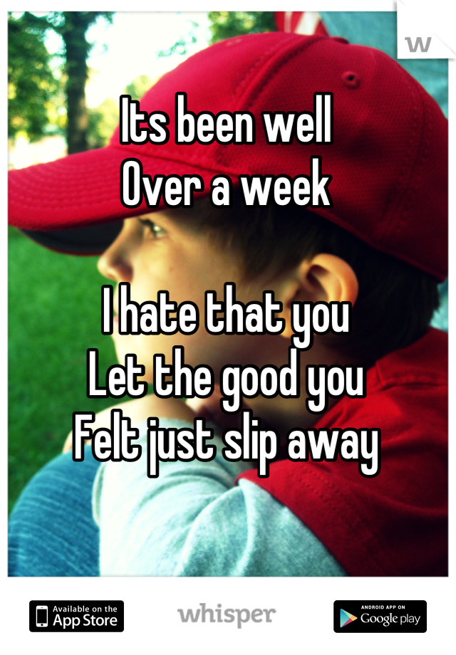 Its been well Over a week  I hate that you Let the good you  Felt just slip away