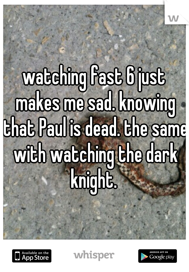 watching fast 6 just makes me sad. knowing that Paul is dead. the same with watching the dark knight.