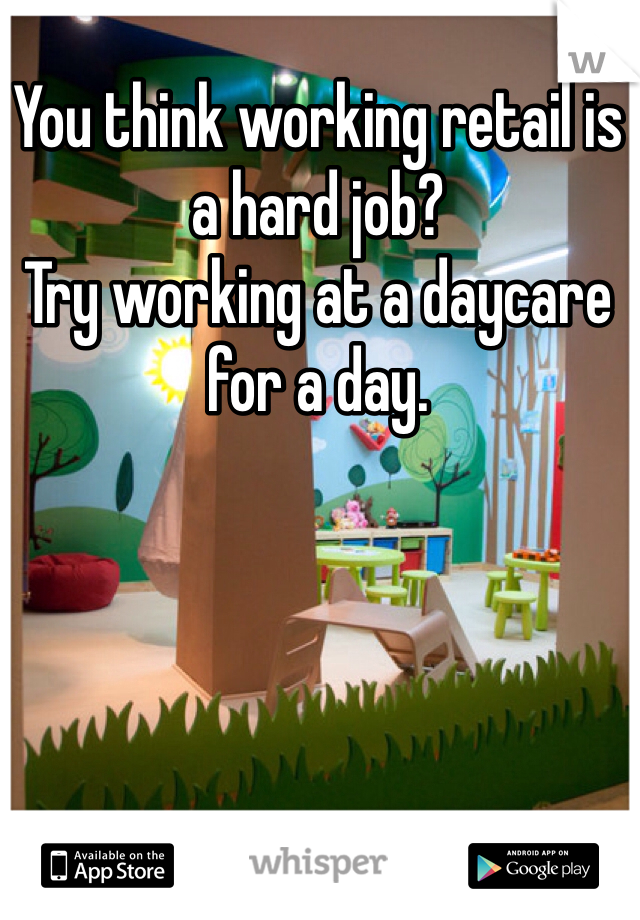 You think working retail is a hard job?  Try working at a daycare for a day.