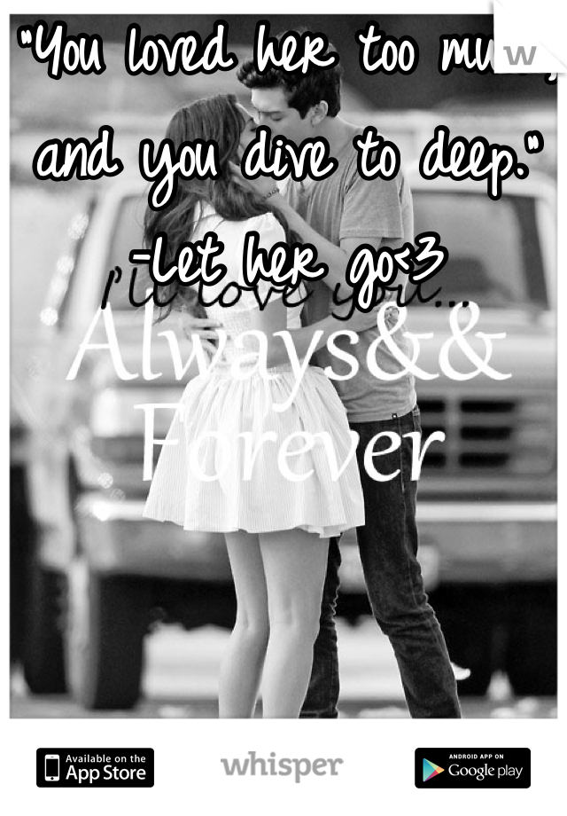 """""""You loved her too much, and you dive to deep."""" -Let her go<3"""