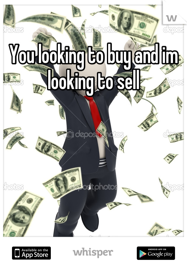 You looking to buy and im looking to sell