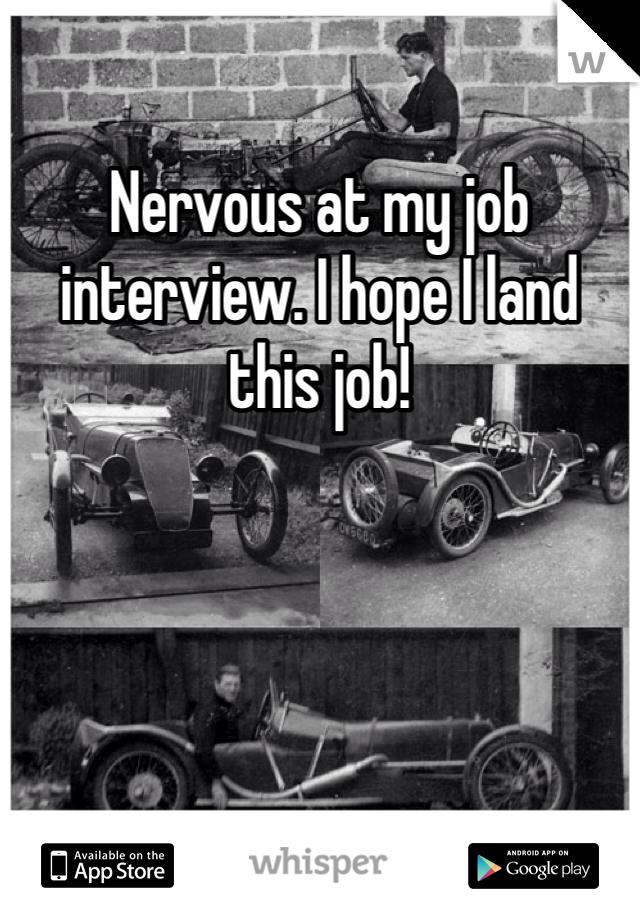 Nervous at my job interview. I hope I land this job!