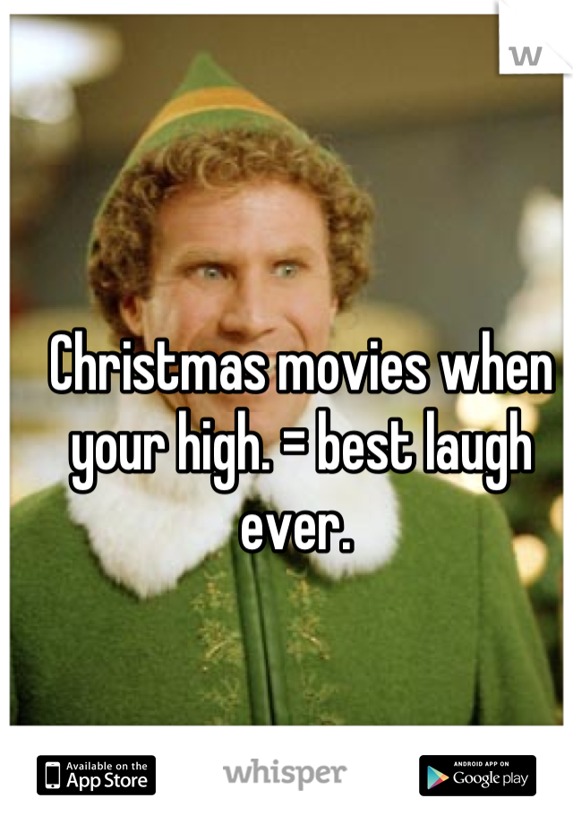 Christmas movies when your high. = best laugh ever.