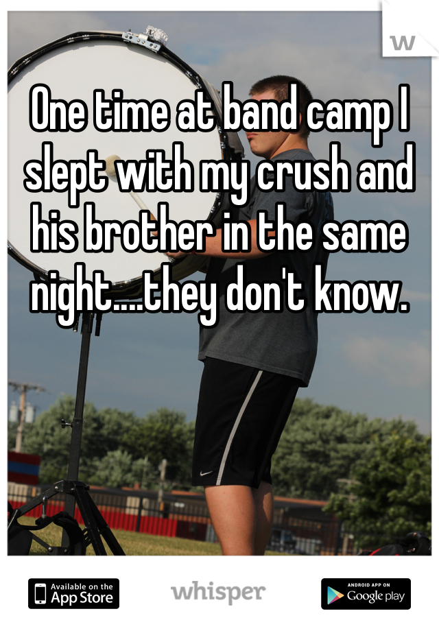 One time at band camp I slept with my crush and his brother in the same night....they don't know.