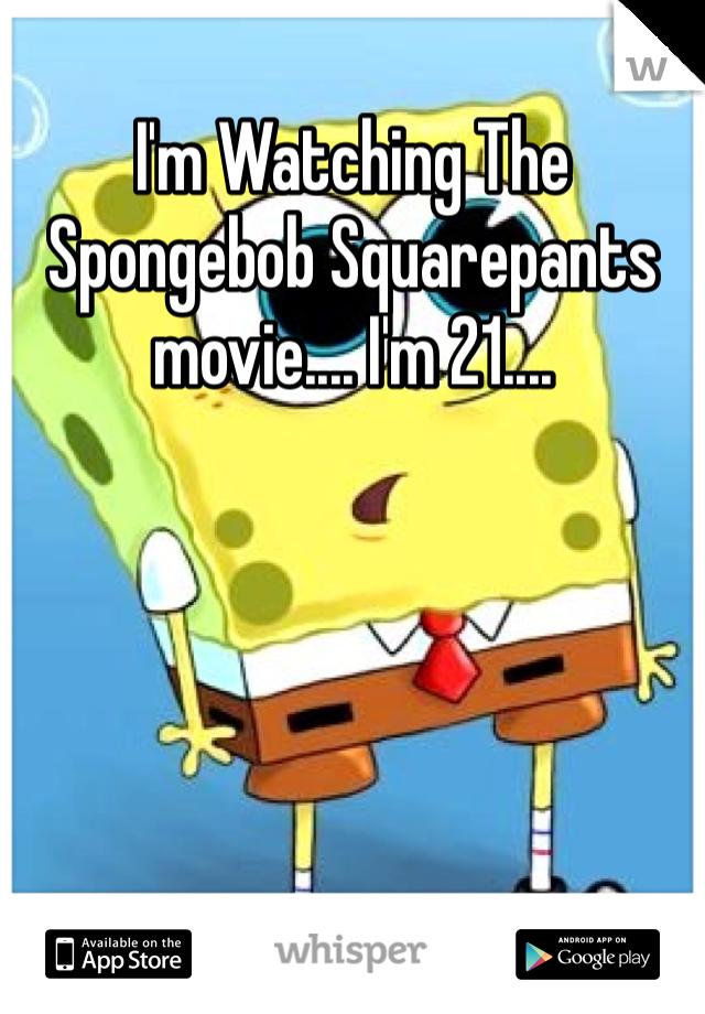 I'm Watching The Spongebob Squarepants movie.... I'm 21....