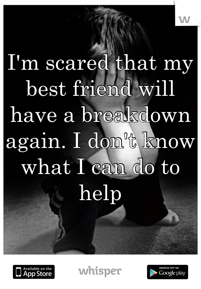 I'm scared that my best friend will have a breakdown again. I don't know what I can do to help