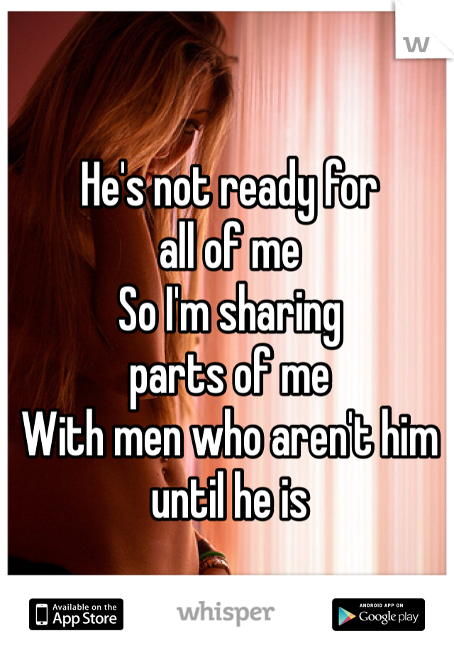 He's not ready for all of me So I'm sharing  parts of me With men who aren't him until he is