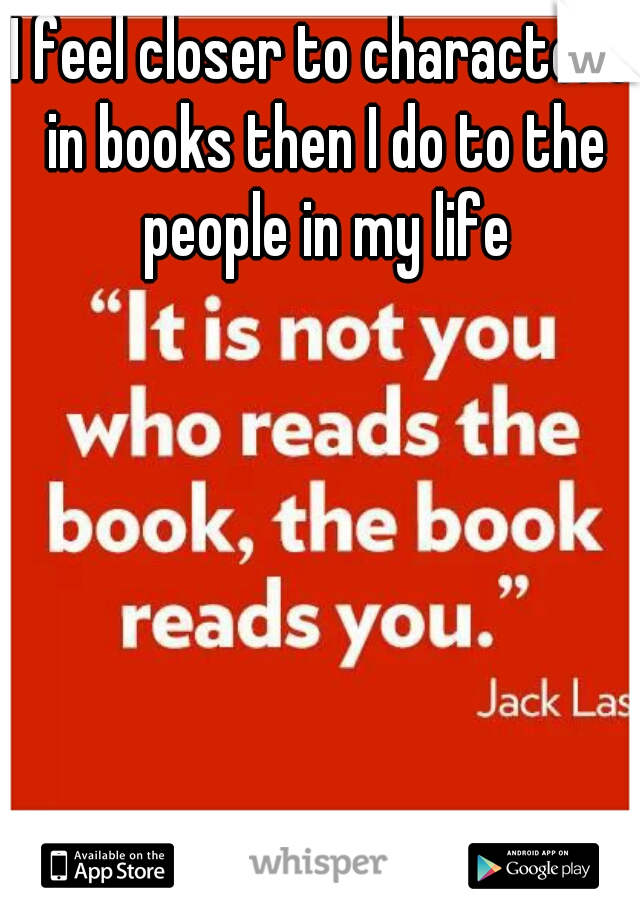 I feel closer to characters in books then I do to the people in my life