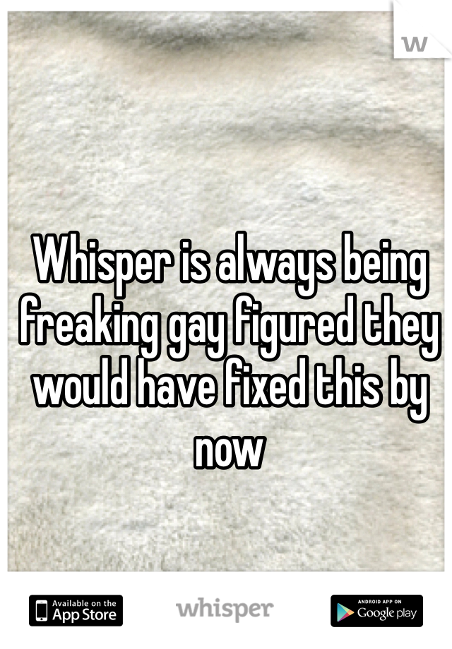 Whisper is always being freaking gay figured they would have fixed this by now