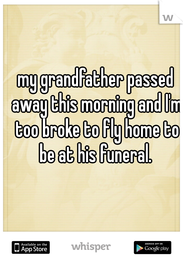 my grandfather passed away this morning and I'm too broke to fly home to be at his funeral.