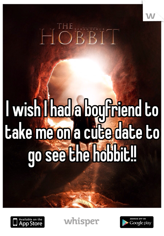I wish I had a boyfriend to take me on a cute date to go see the hobbit!!