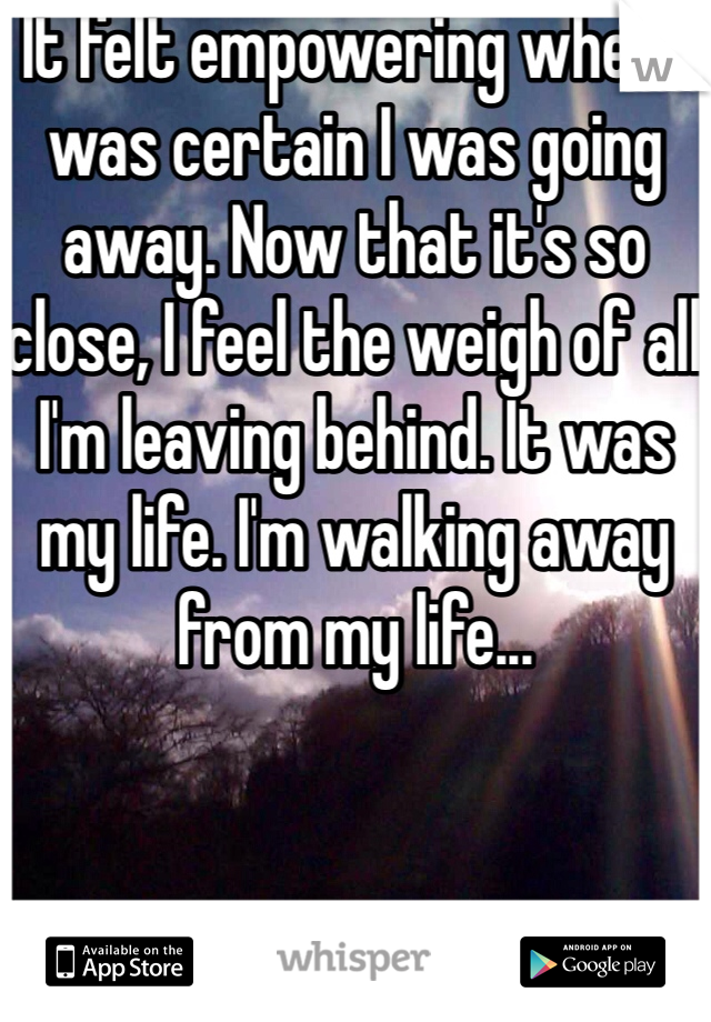 It felt empowering when I was certain I was going away. Now that it's so close, I feel the weigh of all I'm leaving behind. It was my life. I'm walking away from my life...