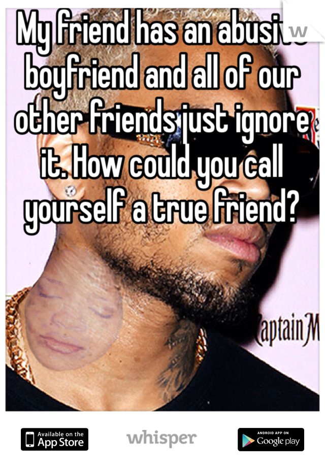 My friend has an abusive boyfriend and all of our other friends just ignore it. How could you call yourself a true friend?