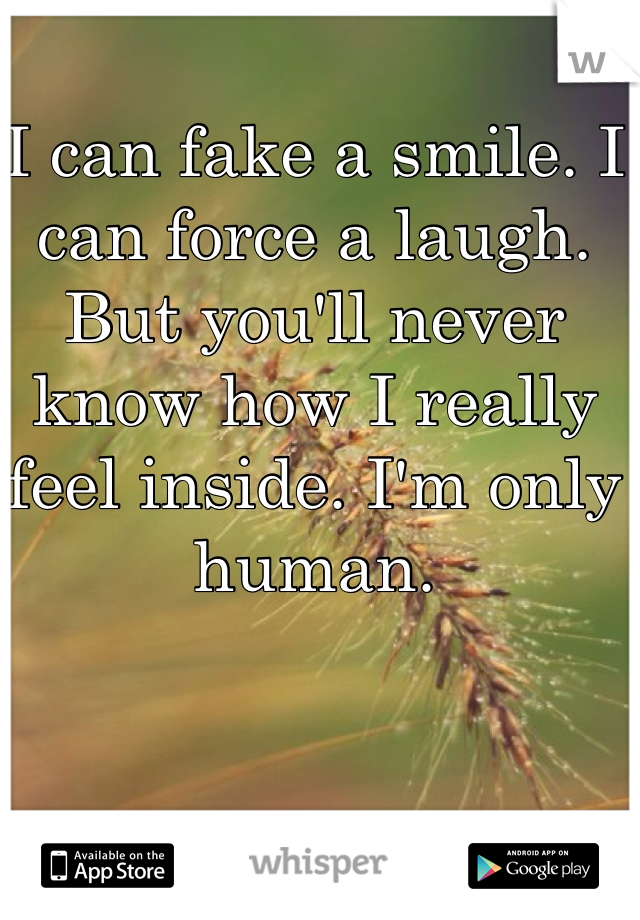 I can fake a smile. I can force a laugh. But you'll never know how I really feel inside. I'm only human.