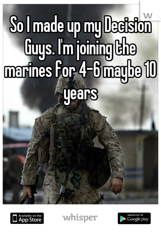 So I made up my Decision Guys. I'm joining the marines for 4-6 maybe 10 years
