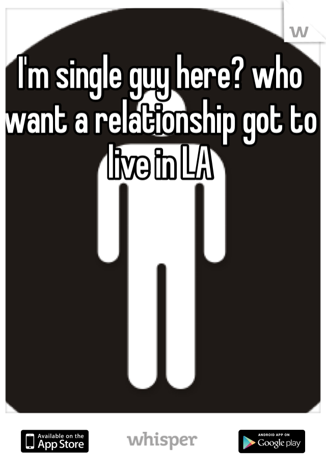 I'm single guy here? who want a relationship got to live in LA