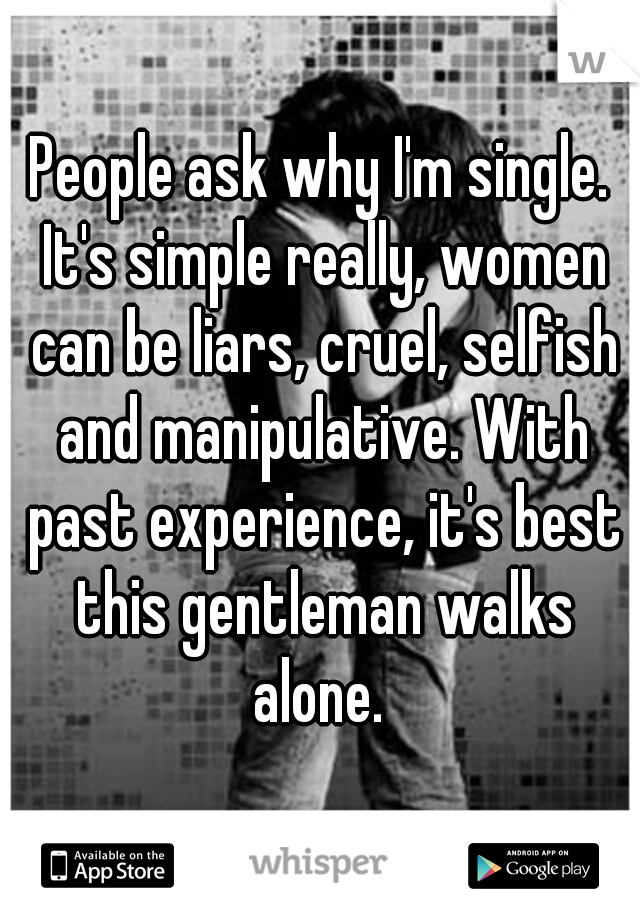 People ask why I'm single. It's simple really, women can be liars, cruel, selfish and manipulative. With past experience, it's best this gentleman walks alone.