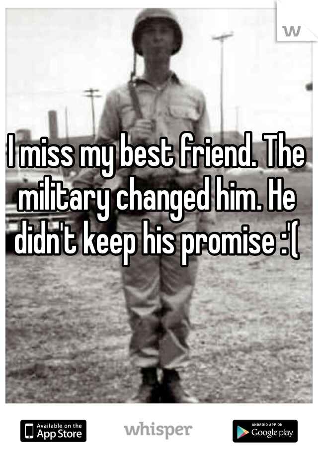 I miss my best friend. The military changed him. He didn't keep his promise :'(
