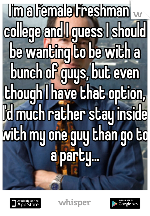 I'm a female freshman in college and I guess I should be wanting to be with a bunch of guys, but even though I have that option, I'd much rather stay inside with my one guy than go to a party...