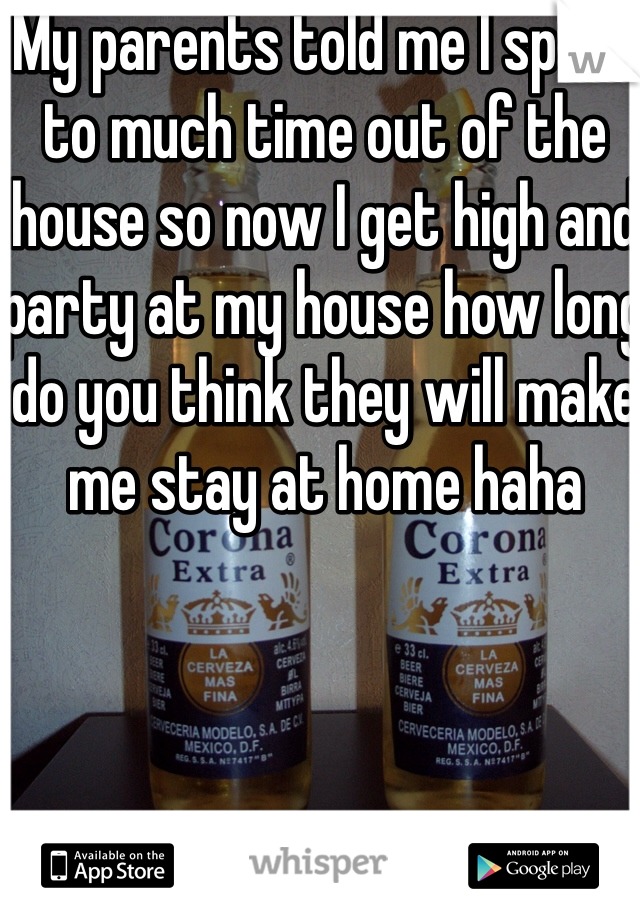 My parents told me I spend to much time out of the house so now I get high and party at my house how long do you think they will make me stay at home haha