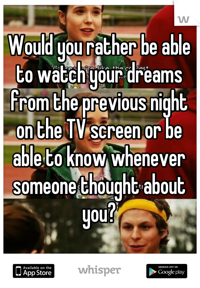 Would you rather be able to watch your dreams from the previous night on the TV screen or be able to know whenever someone thought about you?