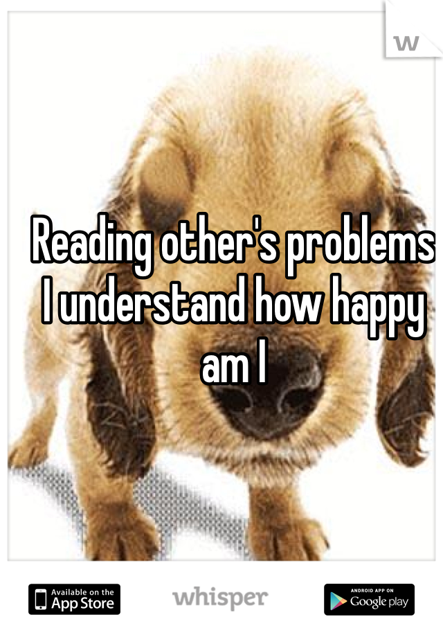 Reading other's problems I understand how happy am I