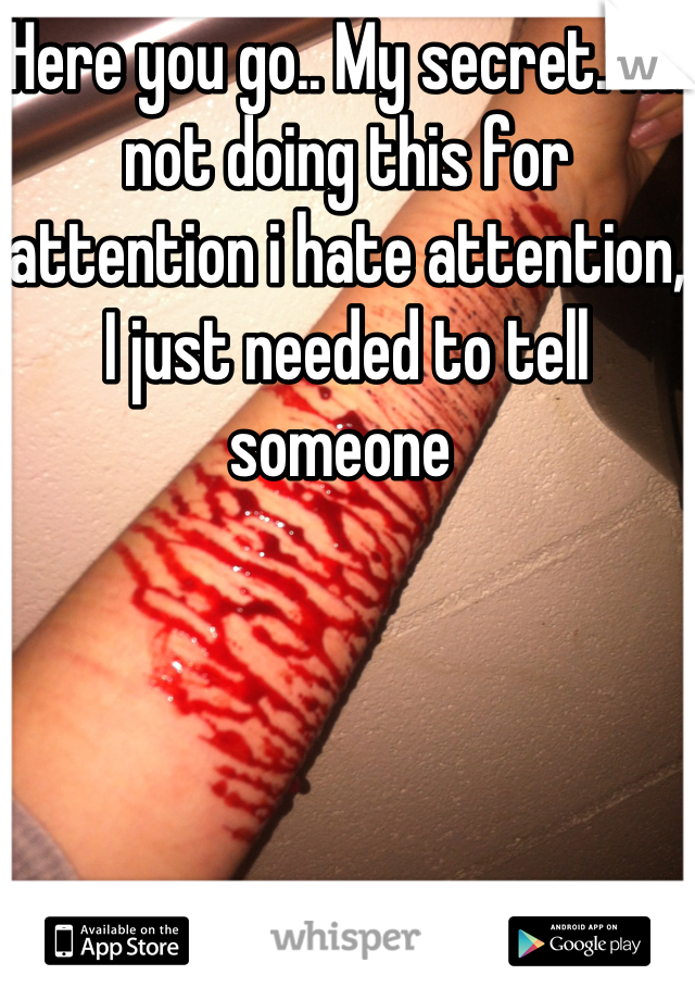 Here you go.. My secret. I'm not doing this for attention i hate attention, I just needed to tell someone