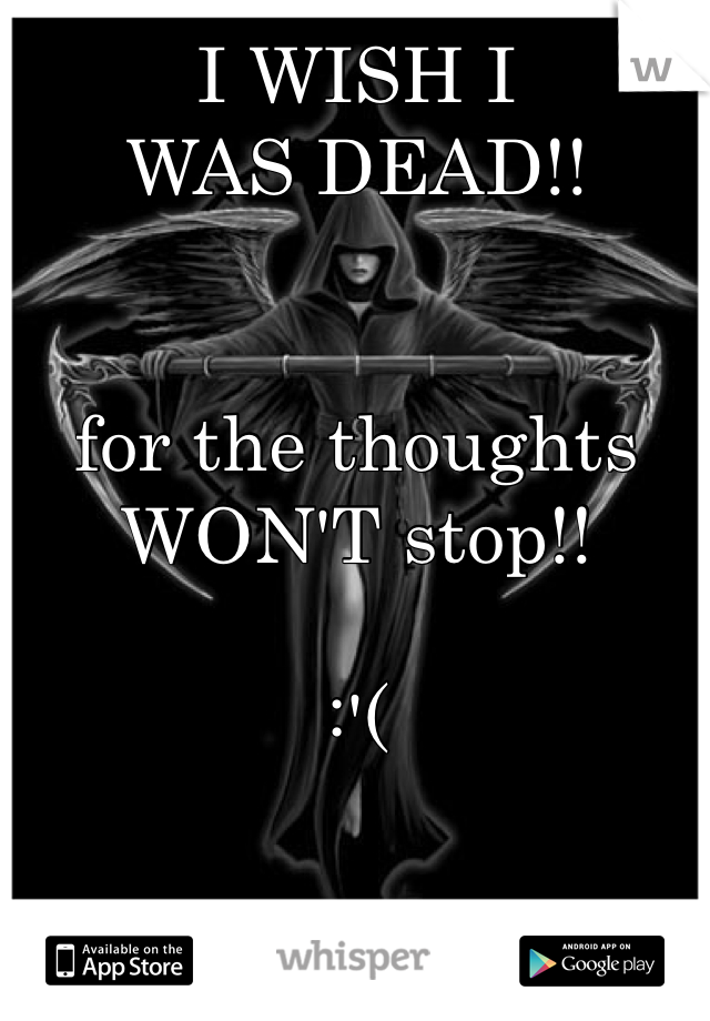 I WISH I  WAS DEAD!!   for the thoughts  WON'T stop!!  :'(