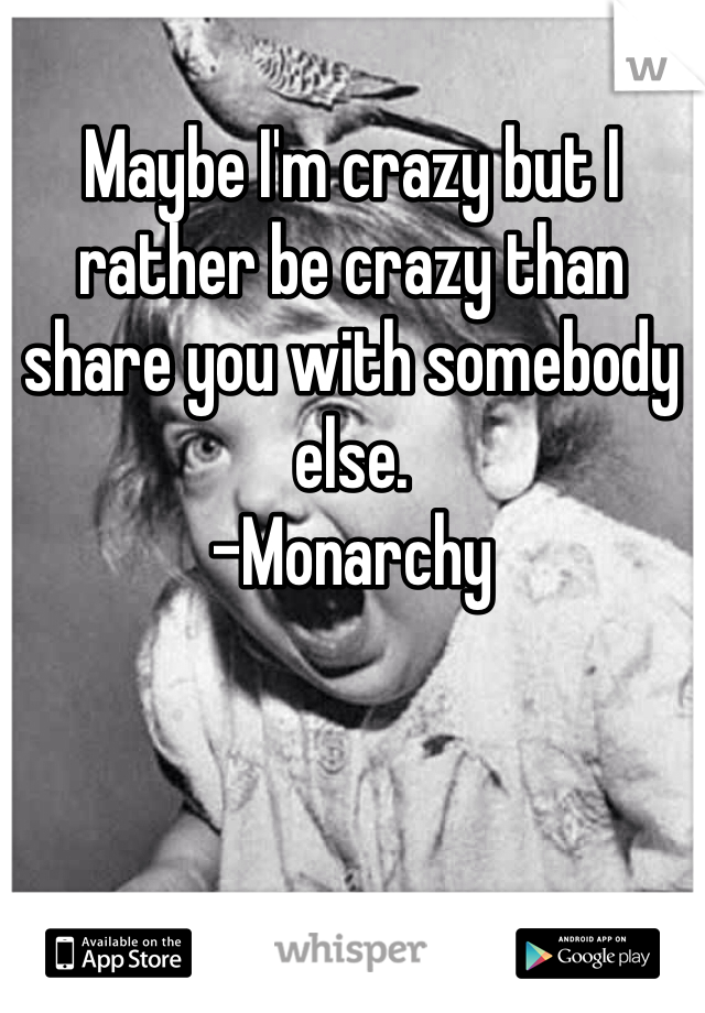 Maybe I'm crazy but I rather be crazy than share you with somebody else.  -Monarchy