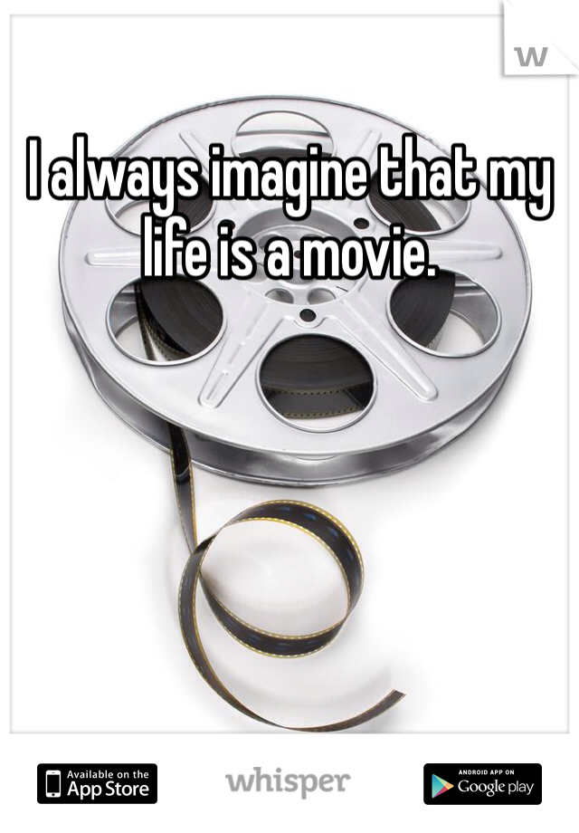 I always imagine that my life is a movie.