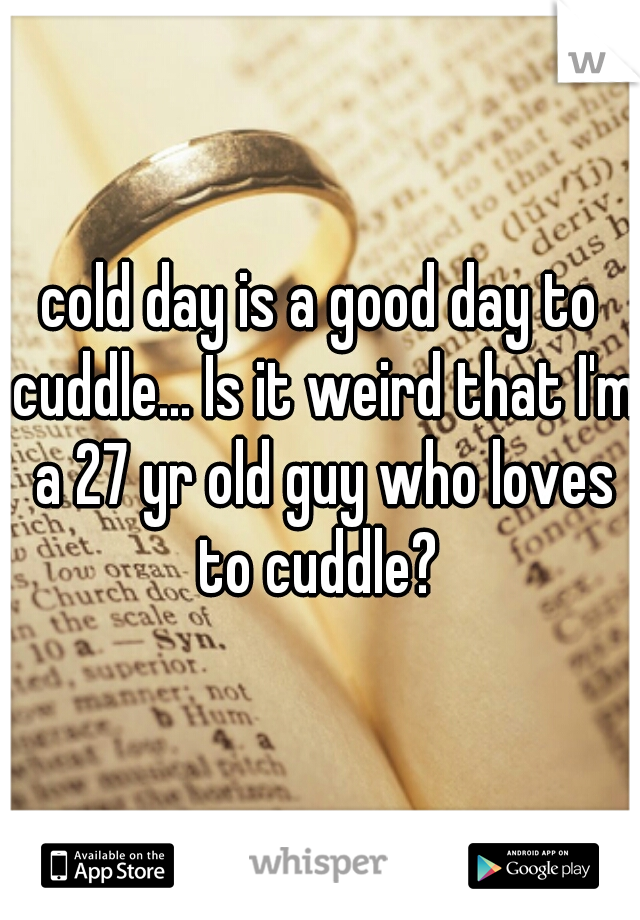 cold day is a good day to cuddle... Is it weird that I'm a 27 yr old guy who loves to cuddle?