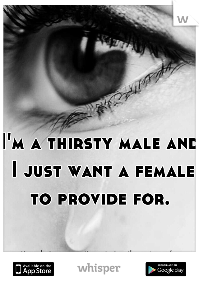 I'm a thirsty male and I just want a female to provide for.